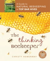 The Thinking Beekeeper - A Guide to Natural Beekeeping in Top Bar Hives ebook by Christy Hemenway