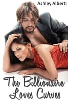 The Billionaire Loves Curves (BBW Erotica) ebook by Ashley Alberti