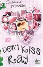 Don't Kiss Ray - Roman ebook by Susanne Mischke