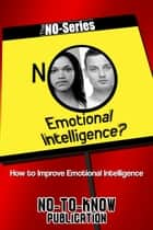No Emotional Intelligence?: How to Improve Emotional Intelligence ebook by No-To-Know Publication