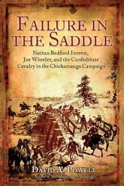 Failure in the Saddle Nahan Bedford Forrest Joe Wheeler and the Confederate Cavalry in the Chickamauga Campaign - Nathan Bedford Forrest, Joe Wheeler, and the Confederate Cavalry in the Chickamauga Campaign ebook by David A. Powell