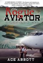 The Rogue Aviator: In The Back Alleys of Aviation ebook by