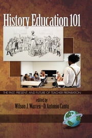 History Education 101 - The Past, Present, and Future of Teacher Preparation ebook by Wilson J. Warren,D. Antonio Cantu