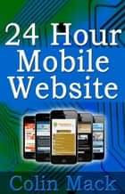 24 Hour Mobile Website ebook by Colin Mack