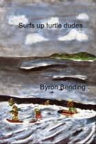 Surfs up turtle dudes ebook by Byron Bending