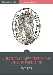 A History of New Testament Times in Palestine, 175 B.C. 70 A.D. ebook by Shailer Mathews
