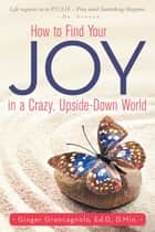 How to Find Your JOY in a Crazy, Upside-Down World ebook by Ginger Grancagnolo, Ed.D., D.Min.