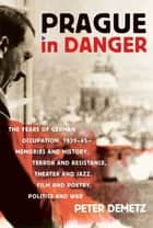 Prague in Danger - The Years of German Occupation, 1939-45: Memories and History, Terror and Resistance, Theater and Jazz, Film and Poetry, Politics and War ebook by Peter Demetz