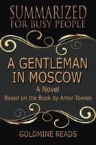 Summary: A Gentleman in Moscow - Summrized for Busy People - A Novel: Based on the Book by Amor Towles ebook by Goldmine Reads