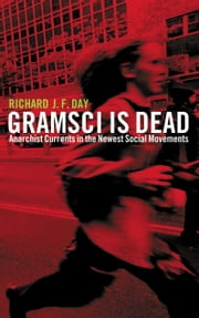 Gramsci is Dead - Anarchist Currents in the Newest Social Movements ebook by Richard J. F. Day
