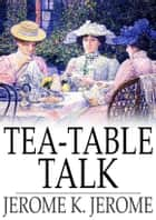 Tea-Table Talk ebook by Jerome K. Jerome