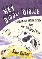 Hey Diddle Diddle - Our Best-loved Nursery Rhymes and What They Really Mean ebook by Sam Foster