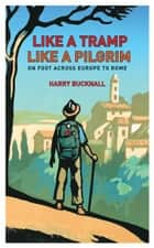 Like a Tramp, Like A Pilgrim - On Foot, Across Europe to Rome ebook by Harry Bucknall