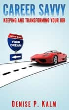 Career Savvy: Keeping & Transforming Your Job ebook by Denise Kalm