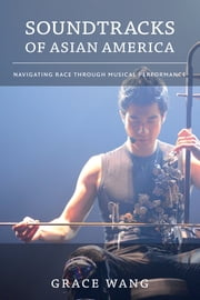 Soundtracks of Asian America - Navigating Race through Musical Performance ebook by Grace Wang