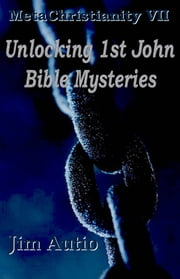 MetaChristianity VII: Unlocking 1st John Bible Mysteries ebook by Jim Autio