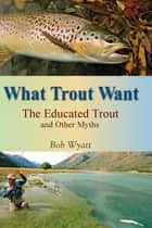 What Trout Want ebook by Bob Wyatt