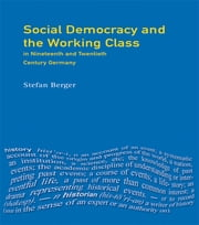 Social Democracy and the Working Class - in Nineteenth- and Twentieth-Century Germany ebook by Stefan Berger