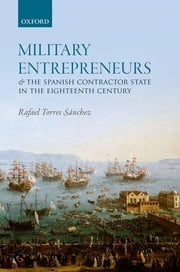 Military Entrepreneurs and the Spanish Contractor State in the Eighteenth Century ebook by Rafael Torres Sánchez