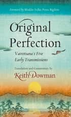 Original Perfection - Vairotsana's Five Early Transmissions ebook by Keith Dowman, Tulku Pema Rigdzin