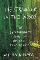 The Stranger in the Woods - The Extraordinary Story of the Last True Hermit ebook by Michael Finkel