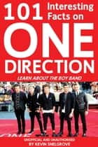 101 Interesting Facts on One Direction - Learn About the Boy Band ebook by Kevin Snelgrove