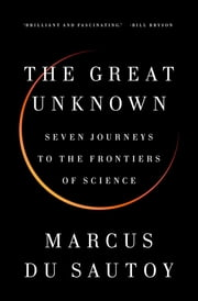 The Great Unknown - Seven Journeys to the Frontiers of Science ebook by Marcus du Sautoy