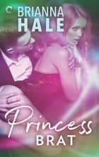 Princess Brat ebook by Brianna Hale