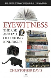 Eyewitness: The rise and fall of Dorling Kindersley - The Inside Story of a Publishing Phenomenon ebook by Christopher Davis