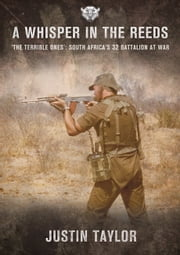A Whisper in the Reeds - 'The Terrible Ones' - South Africa's 32 Battalion at War ebook by Justin Taylor