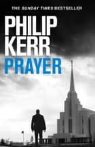 Prayer - A horror thriller to chill the blood from the creator of the Bernie Gunther novels ebook by Philip Kerr