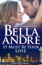 It Must Be Your Love (Seattle Sullivans #2) ebook by Bella Andre