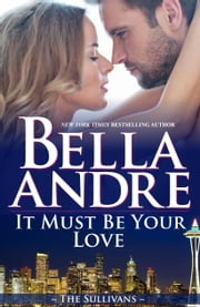 It Must Be Your Love: The Sullivans, Book 11 ebook by Bella Andre