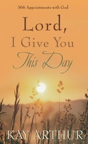 Lord, I Give You This Day - 366 Appointments with God ebook by Kay Arthur
