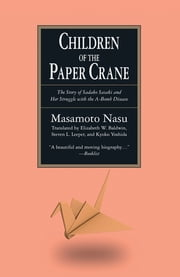 The Children of the Paper Crane: The Story of Sadako Sasaki and Her Struggle with the A-Bomb Disease - The Story of Sadako Sasaki and Her Struggle with the A-Bomb Disease ebook by Masamoto Nasu,Elizabeth W. Baldwin