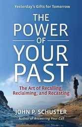 The Power of Your Past - The Art of Recalling, Recasting, and Reclaiming ebook by John P Schuster