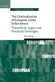 The Criminalization of European Cartel Enforcement: Theoretical, Legal, and Practical Challenges ebook by Peter Whelan