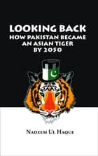 Looking Back - How Pakistan Became an Asian Tiger by 2050 ebook by Nadeem Ul Haque