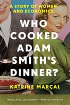 Who Cooked Adam Smith's Dinner?: A Story of Women and Economics ebook by Katrine Marcal