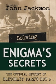 Solving Enigma's Secrets - The Official History of Bletchley Park's Hut 6 ebook by John Jackson
