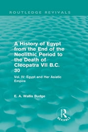 A History of Egypt from the End of the Neolithic Period to the Death of Cleopatra VII B.C. 30 (Routledge Revivals) - Vol. IV: Egypt and Her Asiatic Empire ebook by E. A. Wallis Budge