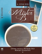 Mister B. - Living With a 98-Year-Old Rocket Scientist ebook by A. Lynn Byk,Susan Lockwood Summers