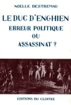 Le Duc d'Enghien - Erreur politique ou assassinat ? ebook by Noëlle Destremau