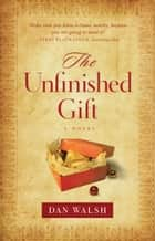 The Unfinished Gift ebook by Dan Walsh