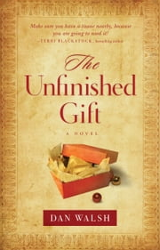 The Unfinished Gift - A Novel ebook by Dan Walsh