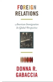 Foreign Relations - American Immigration in Global Perspective ebook by Donna R. Gabaccia