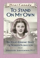 Dear Canada: To Stand on My Own ebook by Barbara Haworth-Attard