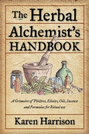 The Herbal Alchemist's Handbook: A Grimoire of Philtres. Elixirs Oils Incense and Formulas for Ritual Use ebook by Karen Harrison