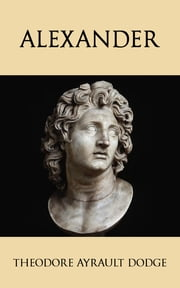 Alexander - A History of the Origin and Growth of the Art Of War from the Earliest Times to the Battle of Ipsus, B.C. 301, With a Detailed Account of the Campaigns of the Great Macedonian ebook by Theodore Ayrault Dodge