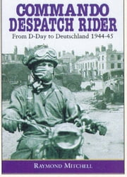 Commando Despatch Rider - From D-Day to Deutschland 1944-45 ebook by Raymond Mitchell